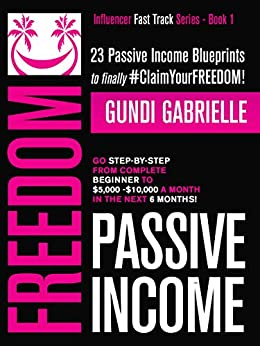 Passive Income Freedom: 23 Passive Income Blueprints: Go Step-by-Step from Complete Beginner to $5,000-10,000/mo in the next 6 Months! (Influencer Fast Track® Series Book 1) by [Gabrielle, Gundi]