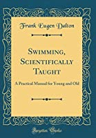 Swimming, Scientifically Taught: A Practical Manual for Young and Old (Classic Reprint)