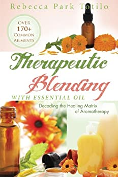 Therapeutic Blending With Essential Oil: Decoding the Healing Matrix of Aromatherapy by [Totilo, Rebecca Park]