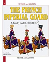 Officers And Soldiers Of The French Imperial Guard: The Cavalry, 1804-1815