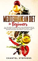 Mediterranean Diet for Beginners: All you Need to Know About Mediterranean Diet in Simple Guide to Help you Lose Weight Easily. + Simple Recipes for Every Day! Weight Loss Solution!