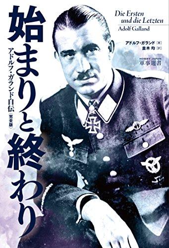 始まりと終わり アドルフ・ガランド自伝〈完全版〉 (HOBBY JAPAN軍事選書)