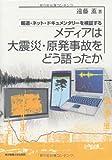 メディアは大震災・原発事故をどう語ったか─報道・ネット・ドキュメンタリーを検証する