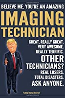Funny Trump Journal - Believe Me. You're An Amazing Imaging Technician Great, Really Great. Very Awesome. Really Terrific. Other Technicians? Total Disasters. Ask Anyone.: XRay Tech Imaging Tech Appreciation Gift Trump Gag Gift Better Than Card Notebook