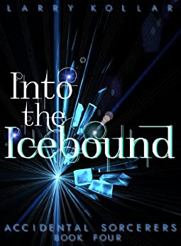 Into the Icebound (Accidental Sorcerers Book 4) by [Kollar, Larry]