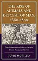 The Rise of Animals and Descent of Man 1660-1800: Toward Posthumanism in British Literature Between Descartes and Darwin