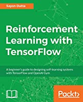 Reinforcement Learning with TensorFlow: A beginner's guide to designing self-learning systems with TensorFlow and OpenAI Gym