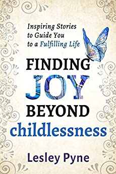 Finding Joy Beyond Childlessness: Inspiring Stories To Guide You To A Fulfilling Life by [Pyne, Lesley]