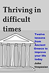 Thriving in difficult times: Twelve lessons from Ancient Greece to improve your life today (English Edition)