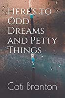 Here's to Odd Dreams and Petty Things