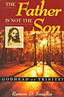 The Father Is Not the Son: Godhead or Trinity?