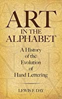 Art in the Alphabet: A History of the Evolution of Hand Lettering (Lettering, Calligraphy, Typography)