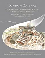 London Gateway: Iron Age and Roman Salt Making in the Thames Estuary: Excavation at Stanford Wharf Nature Reserve, Essex (Oxford Archaeology Monograph)