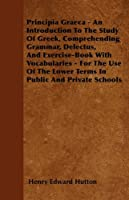 Principia Graeca - An Introduction to the Study of Greek, Comprehending Grammar, Delectus, and Exercise-Book with Vocabularies - For the Use of the Lower Terms in Public and Private Schools