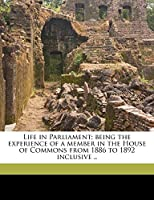 Life in Parliament; Being the Experience of a Member in the House of Commons from 1886 to 1892 Inclusive ..