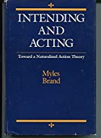 Intending and Acting: Toward a Naturalized Action Theory (Bradford Books)
