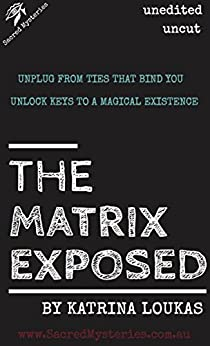 The Matrix Exposed: Unplug from ties that bind you, Unlock keys to a magical existence by [Loukas,Katrina]