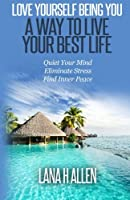 Love Yourself Being You: A Way to Live Your Best Life: Quiet Your Mind, Eliminate Stress, Find Inner Peace