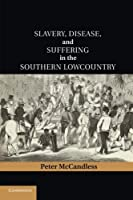 Slavery, Disease, and Suffering in the Southern Lowcountry (Cambridge Studies on the American South)