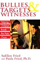 Bullies, Targets & Witnesses: Helping Children Break the Pain Chain