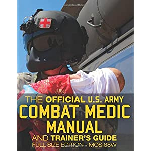 The Official Us Army Combat Medic Manual & Trainer's Guide: Complete; Mos 68w Current Edition - Stp 8-68w13-sm-tg; Full Size Edition (Carlile Military Library)