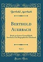 Berthold Auerbach, Vol. 2: Briefe an Seinen Freund Jakob Auerbach; Ein Biographisches Denkmal (Classic Reprint)