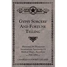 Gypsy Sorcery and Fortune Telling - Illustrated by Numerous Incantations, Specimens of Medical Magic, Anecdotes and Tales
