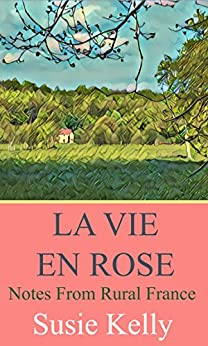 La Vie En Rose: Notes From Rural France by [Kelly, Susie]