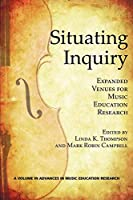 Situating Inquiry: Expanded Venues for Music Education Research (Advances in Music Education Research)