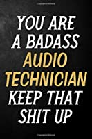 You Are A Badass Audio Technician Keep That Shit Up: Audio Technician Journal / Notebook / Appreciation Gift / Alternative To a Card For Audio Technicians ( 6 x 9 -120 Blank Lined Pages )