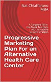 Progressive Marketing Plan for an Alternative Health Care Center: A Targeted Fill-in-the-Blank Template with Innovative Growth Stratgies (English Edition)