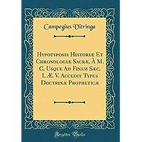 Hypotyposis Historiæ Et Chronologiæ Sacræ, À M. C. Usque Ad Finem Sæc. I. Æ. V. Accedit Typus Doctrinæ Propheticæ (Classic Reprint)