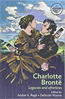 Charlotte Brontë: Legacies and Afterlives (Interventions Rethinking the Nineteenth Century)