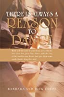 There Is Always a Reason to Dance: Work as if the Lord is your Boss; Love with the love God has given You; Dance with the Joy of the Lord in your Heart; And give them some razzle dazzle along life's way!