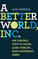 A Better World, Inc.: How Companies Profit by Solving Global Problems…Where Governments Cannot