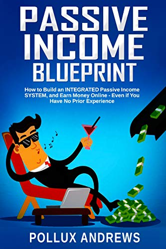 Passive Income Blueprint: How to Build an INTEGRATED Passive Income SYSTEM, and Earn Money Online - Even if You Have No Prior Experience (English Edition)