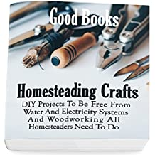 Homesteading Crafts: DIY Projects To Be Free From Water And Electricity Systems And Woodworking All Homesteaders Need To Do