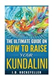 The Ultimate Guide on How to Raise Your Kundalini (J.D. Rockefeller's Book Club)