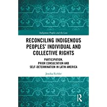 Reconciling Indigenous Peoples' Individual and Collective Rights: Participation, Prior Consultation and Self-Determination in Latin America (Indigenous Peoples and the Law)