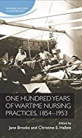 One Hundred Years of Wartime Nursing Practices, 1854-1954 (Nursing History and Humanities)