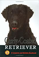 Curly-Coated Retrievers: A Complete and Reliable Handbook (Complete handbook)