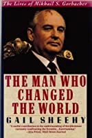 The Man Who Changed the World: The Lives of Mikhail S. Gorbachev