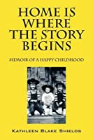 Home Is Where the Story Begins: Memoir of a Happy Childhood