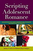 Scripting Adolescent Romance: Adolescents Talk About Romantic Relationships and Media's Sexual Scripts (Mediated Youth)