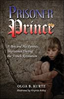 Prisoner Prince: A Boy and His Parents Imprisoned During the French Revolution