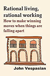 Rational living, rational working: How to make winning moves when things are falling apart (English Edition)