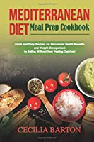 Mediterranean Diet Meal Prep CookbooK: Quick and Easy Recipes for Maintained Health Benefits and Weight Management by Eating Ever Feeling Deprived