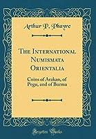 The International Numismata Orientalia: Coins of Arakan, of Pegu, and of Burma (Classic Reprint)