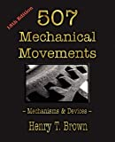 Five Hundred and Seven Mechanical Movements,: Embracing All Those Which Are Most Important in Dynamics, Hydraulics, Hydrostatics, Pneumatics, Steam Engines, Mill and Other Gearing, Presses, Horology, and Miscellaneous Machinery; and Including Many Movements Never Before Published and Several Which Ha