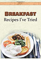 Breakfast Recipes I've Tried: Blank Recipe Book and Personal Cookbook to Write in and Rate All the Breakfast Recipes You Have Tried or Want to Use